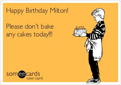 Happy Birthday Milton!   Please don't bake any cakes today!!!