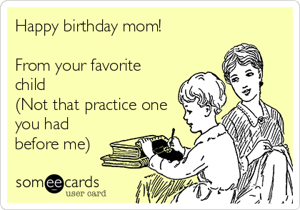 Happy birthday mom!  From your favorite child (Not that practice one you had before me)