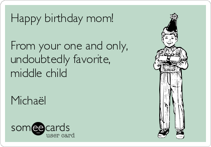 Happy birthday mom!  From your one and only, undoubtedly favorite, middle child  Michaël