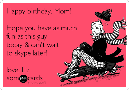 Happy birthday, Mom!  Hope you have as much fun as this guy today & can't wait to skype later!  love, Liz