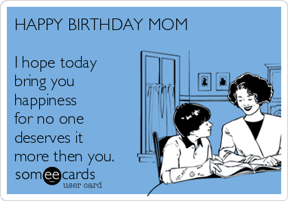 HAPPY BIRTHDAY MOM  I hope today bring you happiness for no one deserves it more then you.