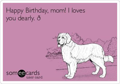 Happy Birthday Mom I Loves You Dearly