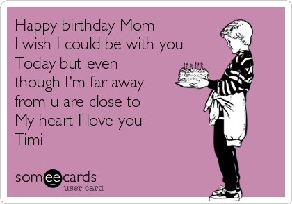 Happy birthday Mom  I wish I could be with you  Today but even though I'm far away from u are close to  My heart I love you  Timi