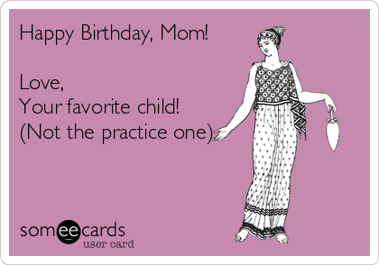 Happy Birthday Mom Love Your Favorite Child Not The Practice