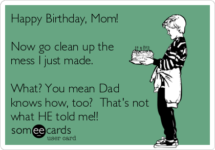 Happy Birthday, Mom!  Now go clean up the mess I just made.    What? You mean Dad knows how, too?  That's not  what HE told me!!