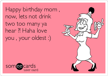 Happy birthday mom , now, lets not drink two too many ya hear ?! Haha love you , your oldest :)