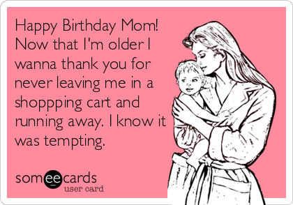 Happy Birthday Mom! Now that I'm older I wanna thank you for never leaving me in a shoppping cart and running away. I know it was tempting.
