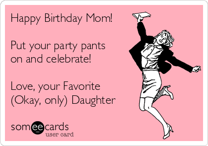 Happy Birthday Mom Put Your Party Pants On And Celebrate Love Favorite