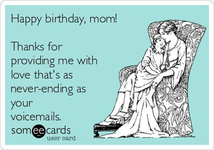 Happy birthday, mom!  Thanks for providing me with love that's as never-ending as your voicemails.