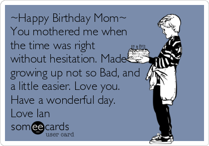 ~Happy Birthday Mom~          You mothered me when the time was right without hesitation. Made growing up not so Bad, and a little easier. Love you. Have a wonderful day. Love Ian