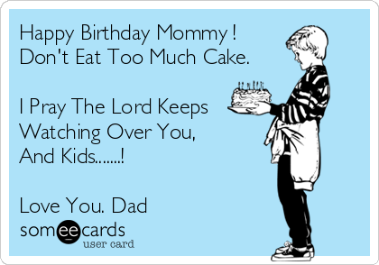 Happy Birthday Mommy Dont Eat Too Much Cake I Pray The Lord