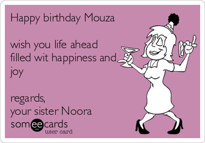 Happy birthday Mouza  wish you life ahead filled wit happiness and joy    regards,  your sister Noora