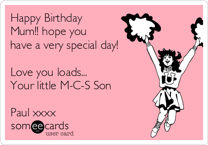 Happy Birthday Mum!! hope you have a very special day!  Love you loads... Your little M-C-S Son  Paul xxxx