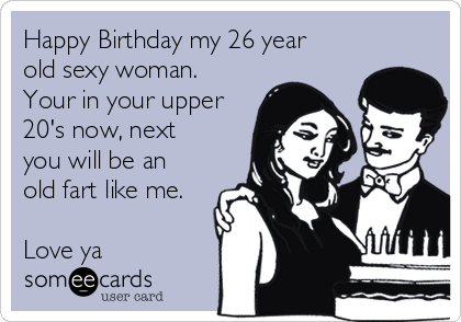 Happy Birthday My 26 Year Old Sexy Woman Your In Your Upper 20s – Old Fart Birthday Cards
