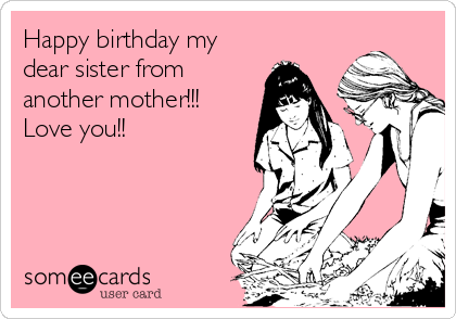 Happy birthday my dear sister from another mother!!! Love you!!