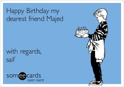 Happy Birthday my dearest friend Majed    with regards,  saif