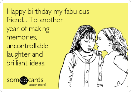 Happy birthday my fabulous friend... To another year of making memories, uncontrollable laughter and brilliant ideas.