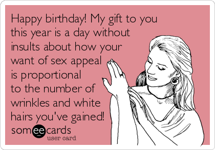Happy birthday! My gift to you this year is a day without  insults about how your  want of sex appeal  is proportional to the number of  wrinkles and white hairs you've gained!