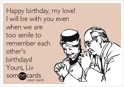 Happy birthday, my love!  I will be with you even when we are too senile to remember each other's  birthdays!  Yours, Liv