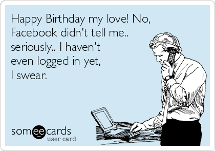 Happy Birthday my love! No, Facebook didn't tell me.. seriously.. I haven't even logged in yet,   I swear.
