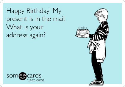 Happy Birthday! My present is in the mail. What is your address again?