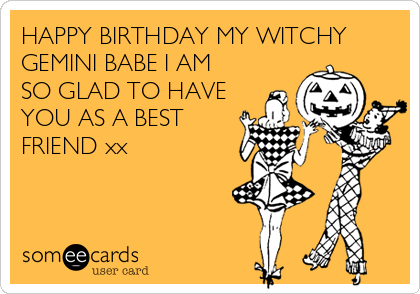 HAPPY BIRTHDAY MY WITCHY GEMINI BABE I AM SO GLAD TO HAVE YOU AS A BEST FRIEND xx