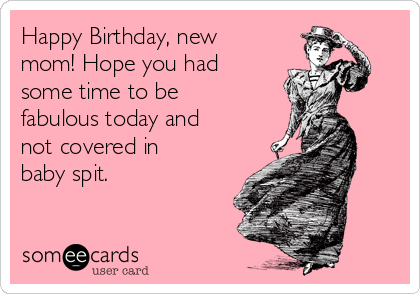 Happy Birthday, new mom! Hope you had some time to be fabulous today and not covered in baby spit.
