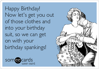 Happy Birthday!  Now let's get you out of those clothes and into your birthday suit, so we can get on with your birthday spankings!