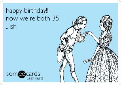 happy birthday!!! now we're both 35 ...ish