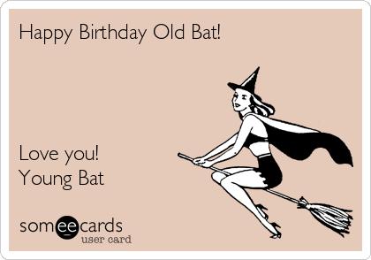 Happy Birthday Old Bat!     Love you! Young Bat