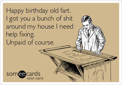 Happy birthday old fart.  I got you a bunch of shit around my house I need help fixing.  Unpaid of course.