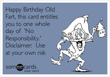 Happy Birthday Old Fart, this card entitles you to one whole day of  'No Responsibility.' Disclaimer:  Use at your own risk