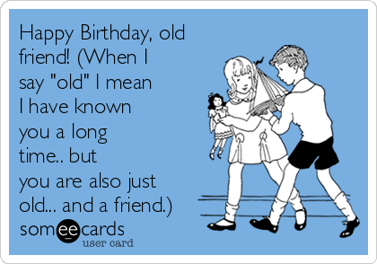 "Happy Birthday, old friend! (When I say ""old"" I mean I have known you a long time.. but you are also just old... and a friend.)"