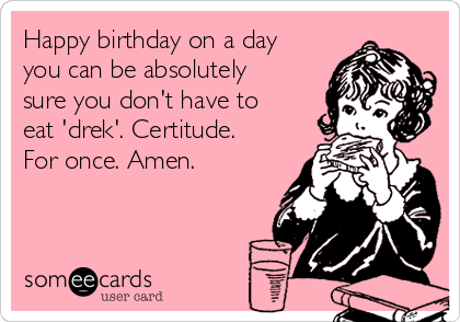 Happy birthday on a day you can be absolutely sure you don't have to eat 'drek'. Certitude. For once. Amen.