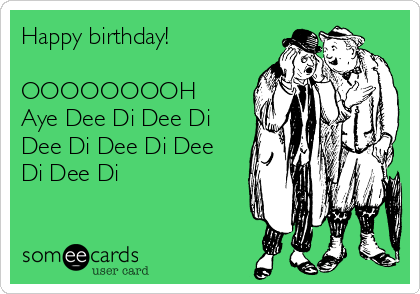 Happy birthday!  OOOOOOOOH Aye Dee Di Dee Di Dee Di Dee Di Dee Di Dee Di