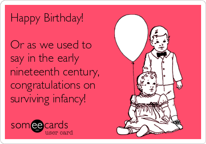 Happy Birthday!  Or as we used to say in the early nineteenth century, congratulations on surviving infancy!