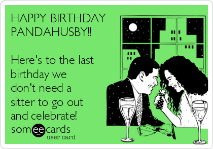 HAPPY BIRTHDAY PANDAHUSBY!!  Here's to the last birthday we don't need a sitter to go out and celebrate!