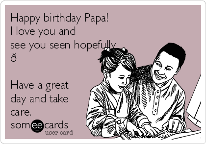 Happy birthday Papa!  I love you and see you seen hopefully ?  Have a great day and take care.