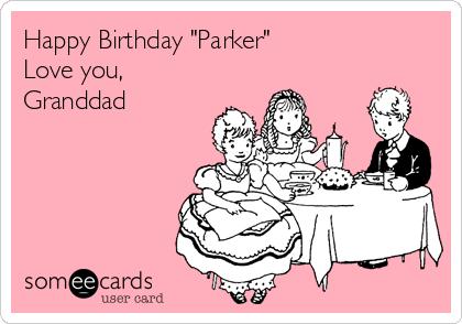 """Happy Birthday """"Parker""""  Love you, Granddad"""
