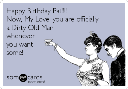Happy Birthday Pat!!!! Now, My Love, you are officially  a Dirty Old Man whenever you want some!