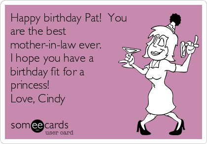Happy birthday Pat!  You are the best mother-in-law ever.  I hope you have a birthday fit for a princess! Love, Cindy