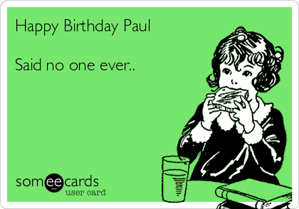 Happy Birthday Paul  Said no one ever..