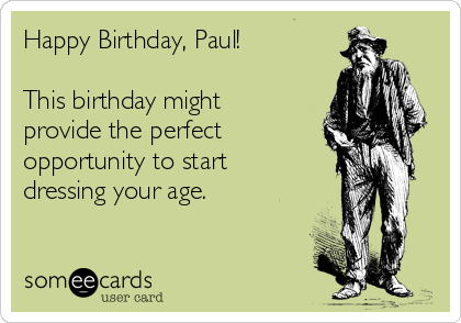 Happy Birthday, Paul!  This birthday might provide the perfect opportunity to start dressing your age.