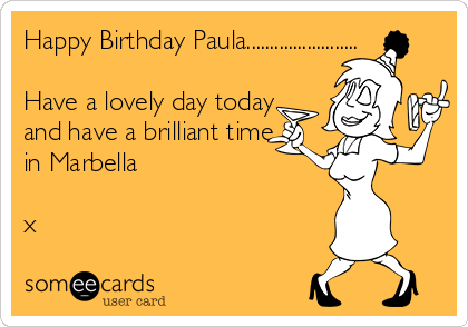 Happy Birthday Paula........................  Have a lovely day today and have a brilliant time in Marbella   x