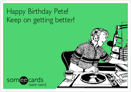 Happy Birthday Pete! Keep on getting better!