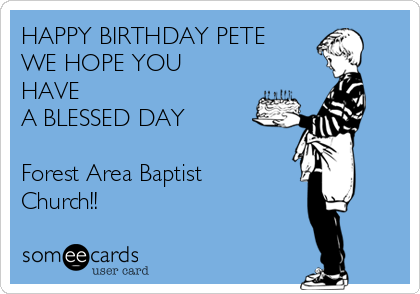 HAPPY BIRTHDAY PETE WE HOPE YOU HAVE A BLESSED DAY  Forest Area Baptist Church!!