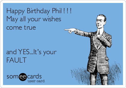 Happy Birthday Phil ! ! ! May all your wishes come true   and YES...It's your FAULT