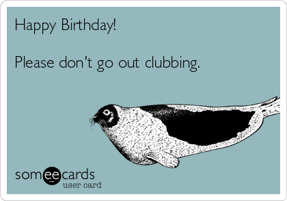 Happy Birthday!  Please don't go out clubbing.