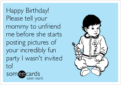 Happy Birthday!  Please tell your mommy to unfriend me before she starts posting pictures of your incredibly fun party I wasn't invited to!