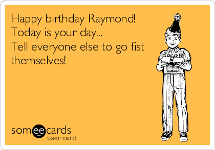Happy birthday Raymond! Today is your day    Tell everyone